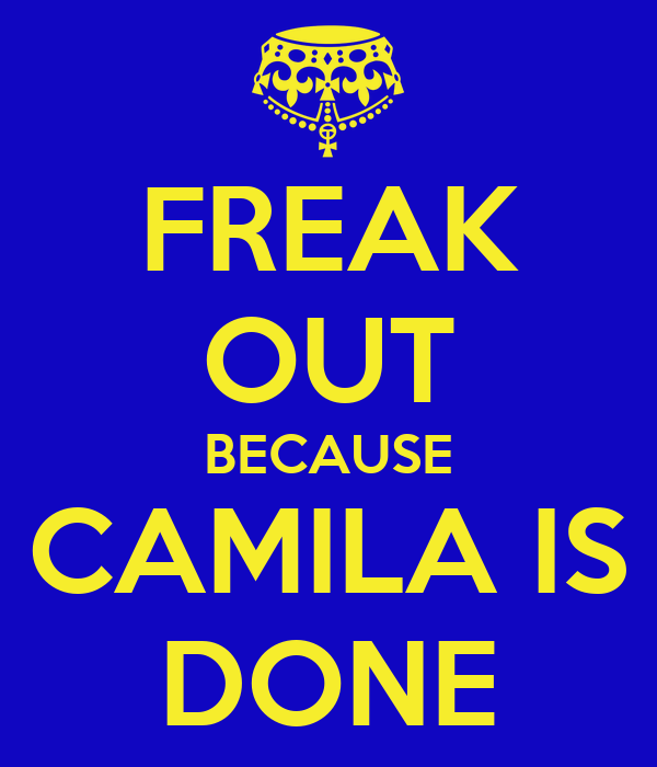 FREAK OUT BECAUSE CAMILA IS DONE
