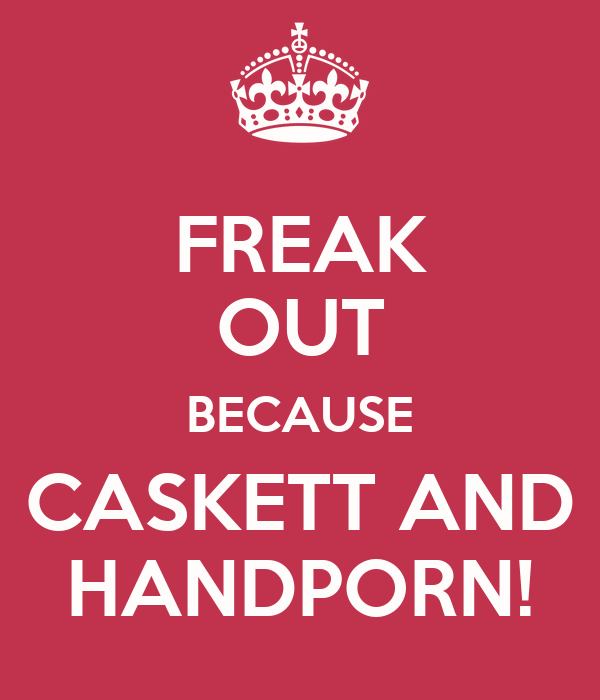 FREAK OUT BECAUSE CASKETT AND HANDPORN!