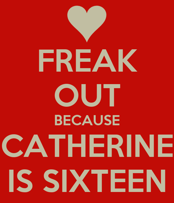 FREAK OUT BECAUSE CATHERINE IS SIXTEEN