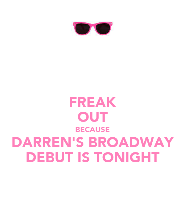 FREAK OUT BECAUSE DARREN'S BROADWAY DEBUT IS TONIGHT