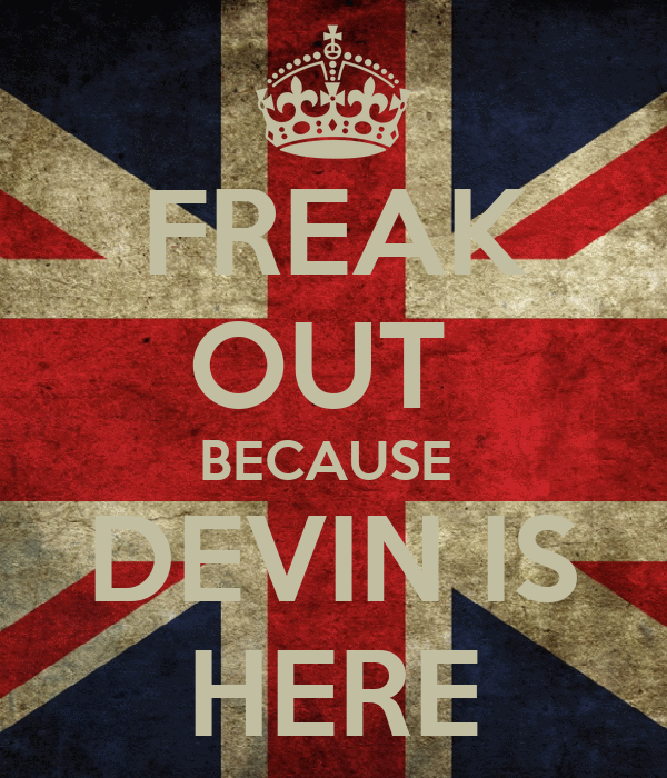 FREAK OUT  BECAUSE  DEVIN IS HERE
