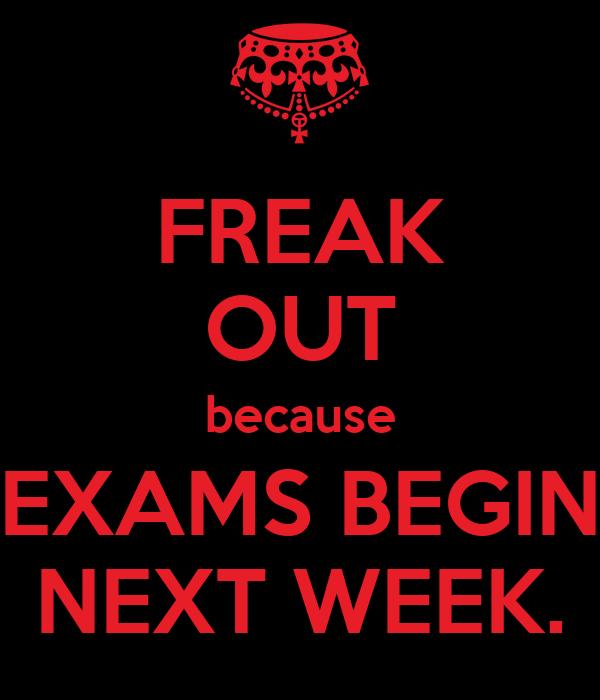 FREAK OUT because EXAMS BEGIN NEXT WEEK.