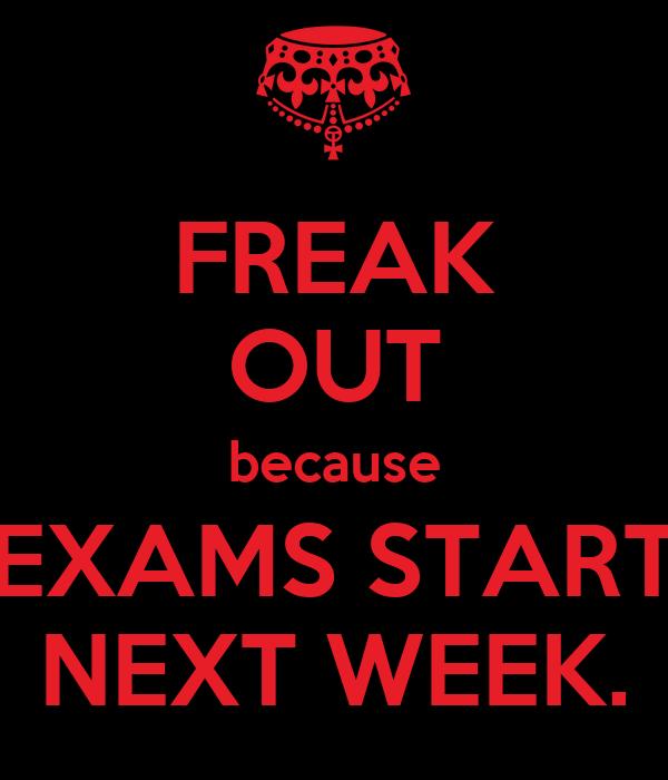 FREAK OUT because EXAMS START NEXT WEEK.