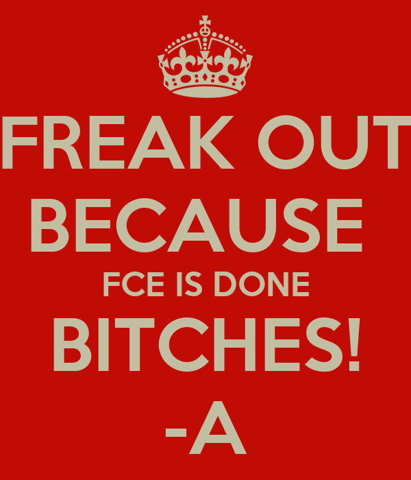 FREAK OUT BECAUSE  FCE IS DONE BITCHES! -A