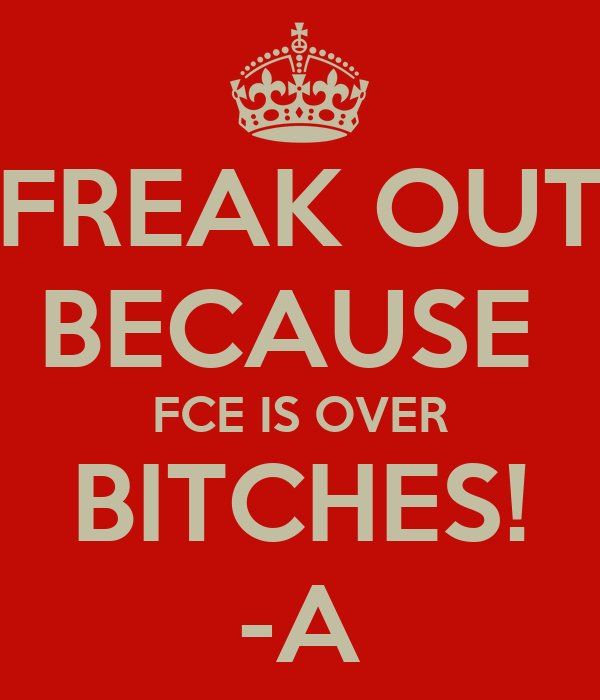 FREAK OUT BECAUSE  FCE IS OVER BITCHES! -A