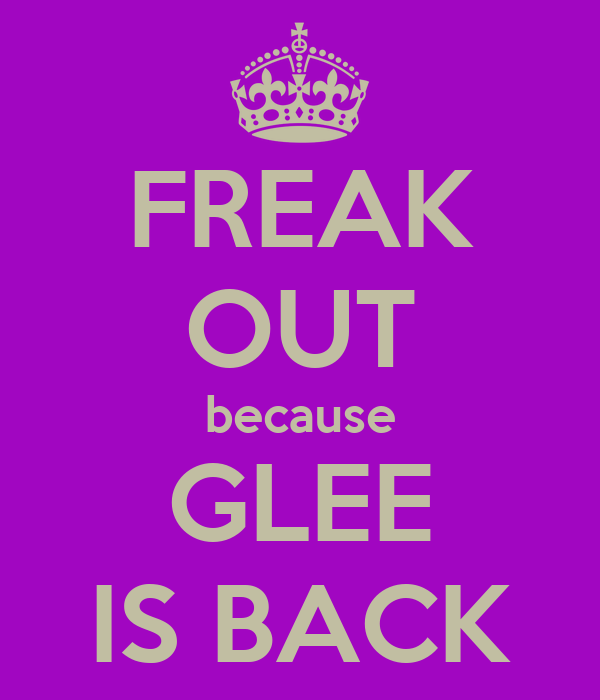 FREAK OUT because GLEE IS BACK