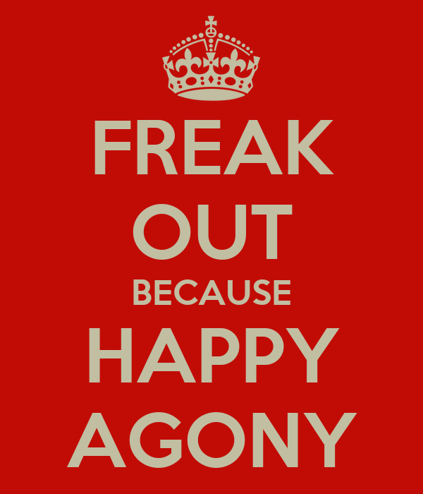 FREAK OUT BECAUSE HAPPY AGONY