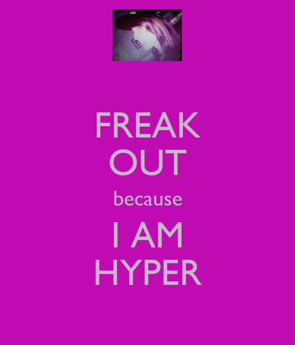 FREAK OUT because I AM HYPER