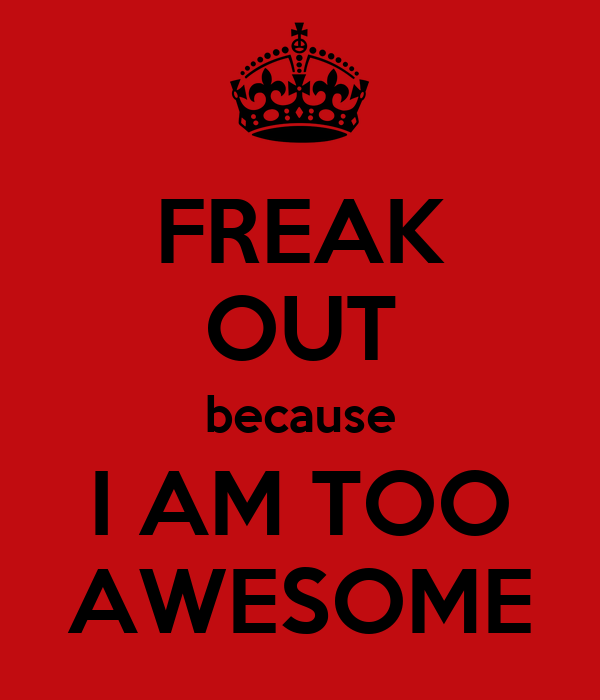 FREAK OUT because I AM TOO AWESOME