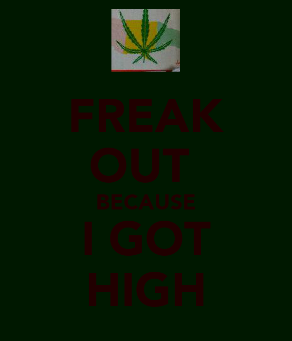 FREAK OUT  BECAUSE I GOT HIGH