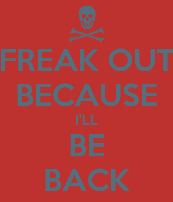 FREAK OUT BECAUSE I'LL BE BACK