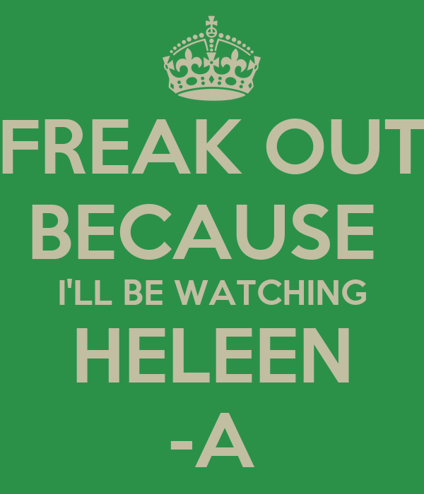 FREAK OUT BECAUSE  I'LL BE WATCHING HELEEN -A