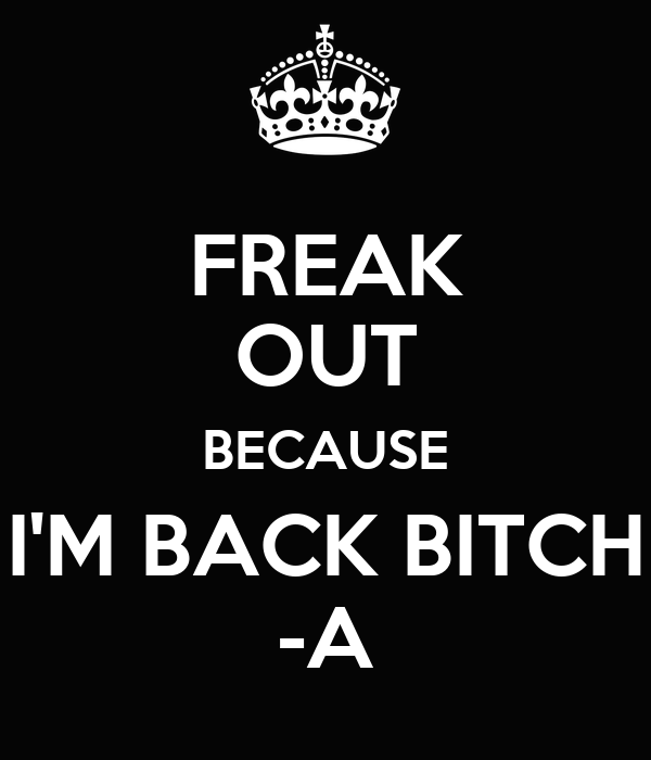 FREAK OUT BECAUSE I'M BACK BITCH -A
