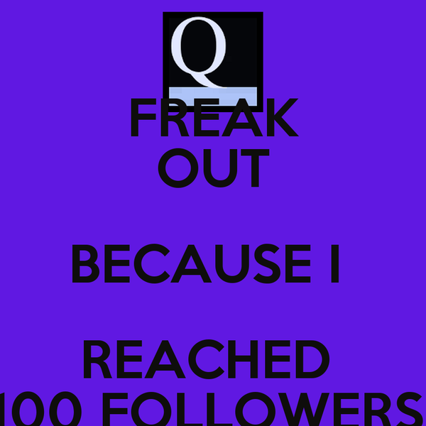FREAK OUT BECAUSE I  REACHED  100 FOLLOWERS!