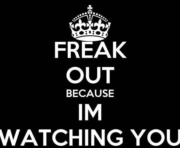 FREAK OUT BECAUSE IM WATCHING YOU