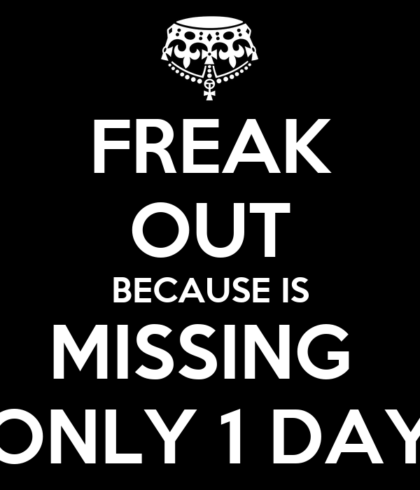FREAK OUT BECAUSE IS MISSING  ONLY 1 DAY