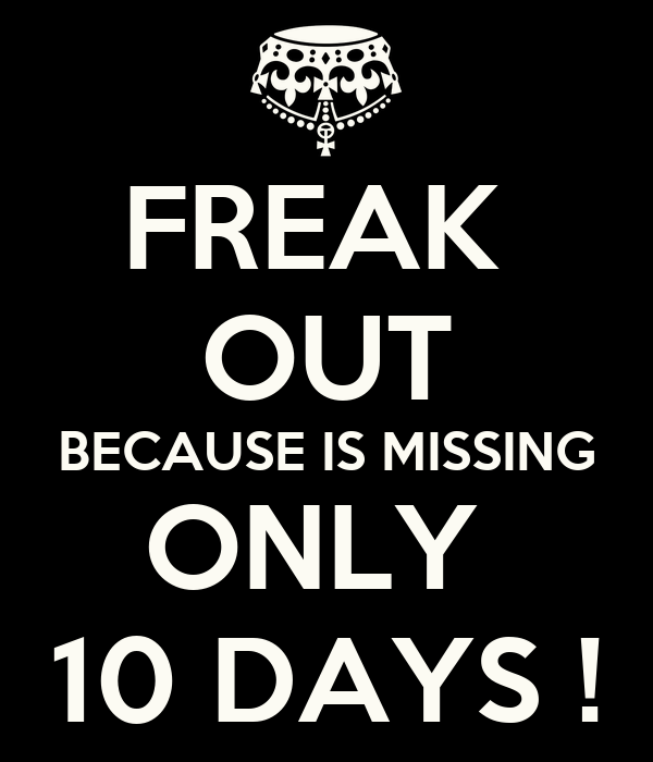 FREAK  OUT BECAUSE IS MISSING ONLY  10 DAYS !