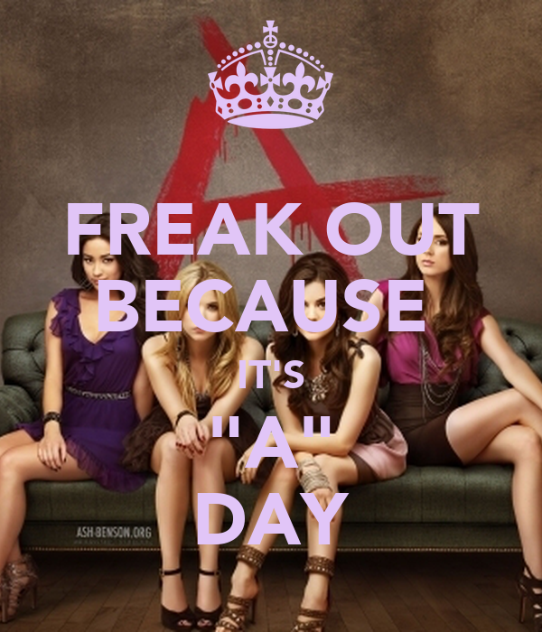 """FREAK OUT BECAUSE  IT'S """"A"""" DAY"""