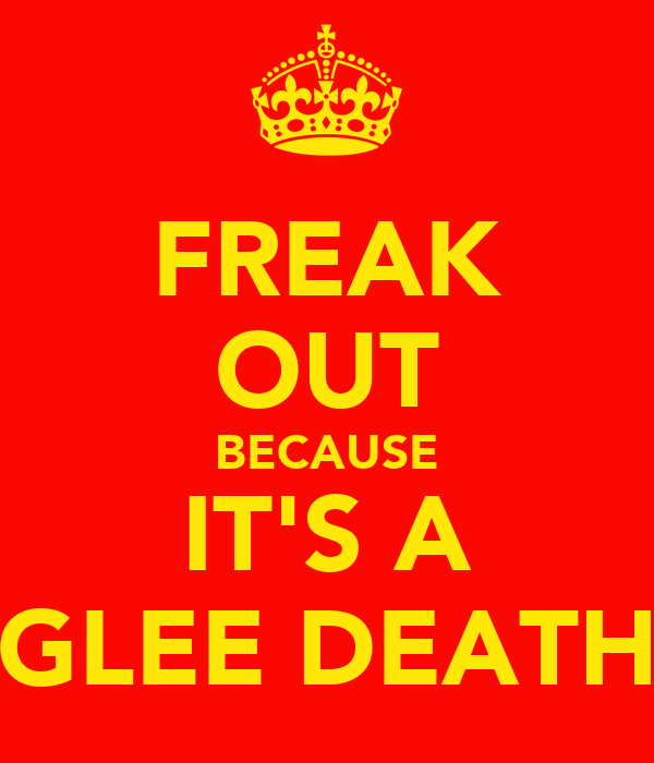 FREAK OUT BECAUSE IT'S A GLEE DEATH