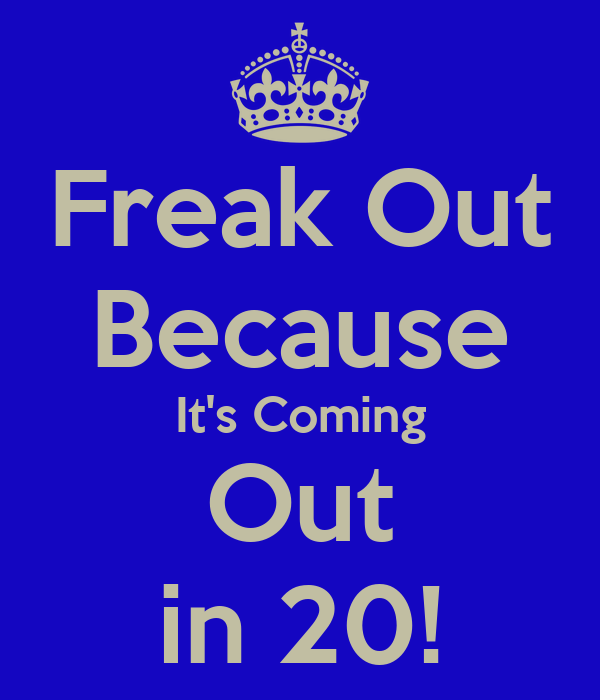 Freak Out Because It's Coming Out in 20!