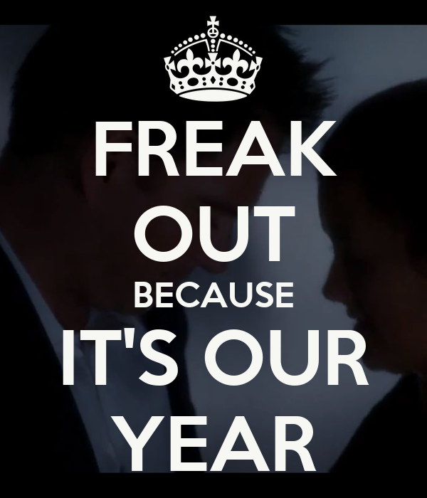 FREAK OUT BECAUSE IT'S OUR YEAR