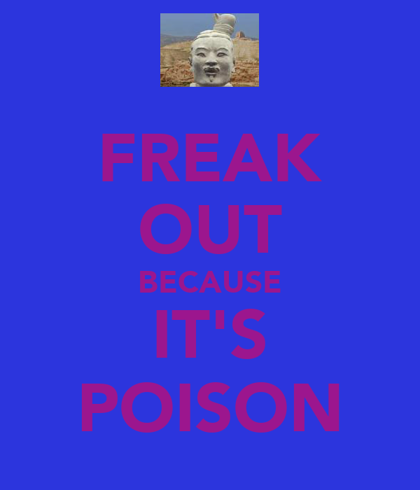 FREAK OUT BECAUSE IT'S POISON