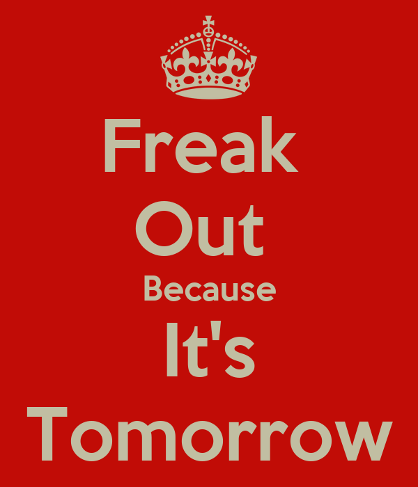 Freak  Out  Because It's Tomorrow