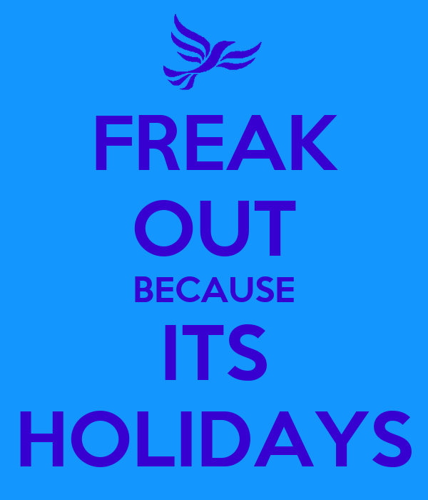 FREAK OUT BECAUSE ITS HOLIDAYS