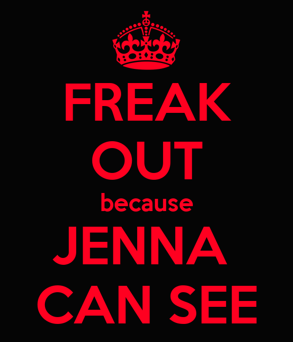 FREAK OUT because JENNA  CAN SEE