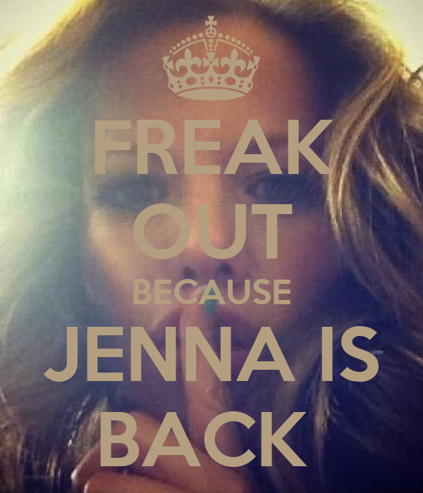 FREAK OUT BECAUSE JENNA IS BACK