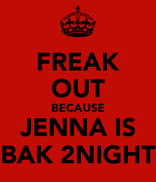 FREAK OUT BECAUSE JENNA IS BAK 2NIGHT
