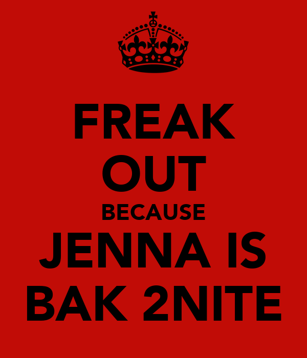 FREAK OUT BECAUSE JENNA IS BAK 2NITE