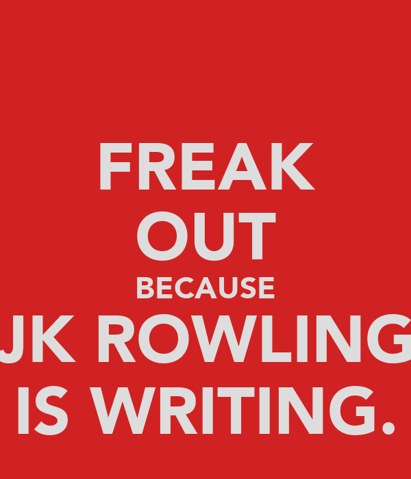 FREAK OUT BECAUSE JK ROWLING IS WRITING.