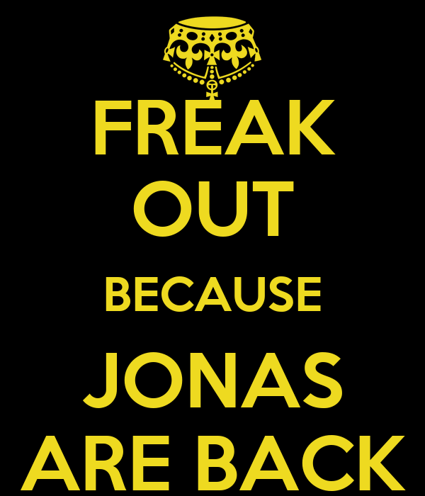FREAK OUT BECAUSE JONAS ARE BACK