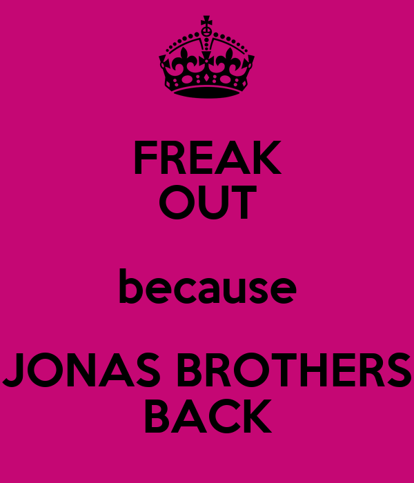 FREAK OUT because JONAS BROTHERS BACK