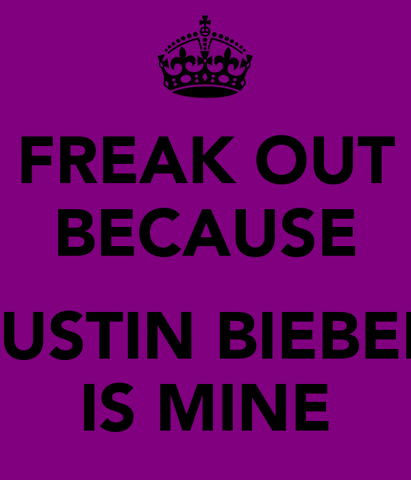 FREAK OUT BECAUSE  JUSTIN BIEBER IS MINE