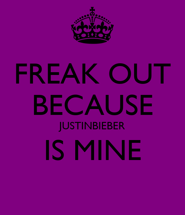 FREAK OUT BECAUSE JUSTINBIEBER IS MINE