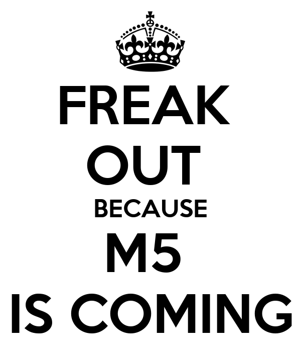 FREAK  OUT  BECAUSE M5  IS COMING
