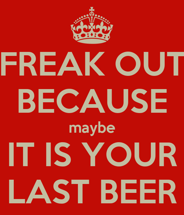 FREAK OUT BECAUSE maybe IT IS YOUR LAST BEER