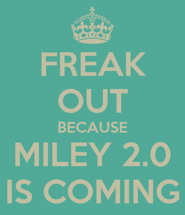 FREAK OUT BECAUSE MILEY 2.0 IS COMING