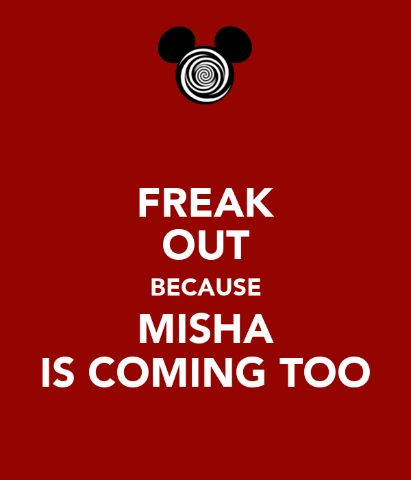 FREAK OUT BECAUSE MISHA IS COMING TOO