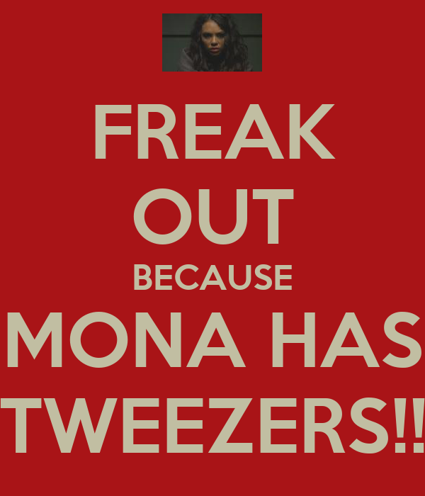 FREAK OUT BECAUSE MONA HAS TWEEZERS!!