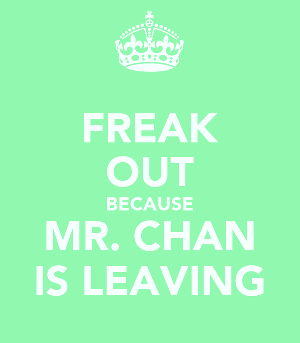 FREAK OUT BECAUSE MR. CHAN IS LEAVING