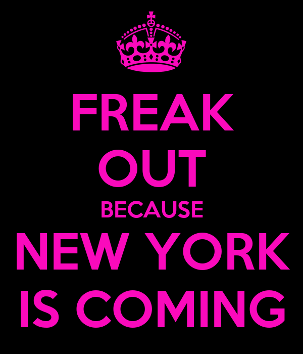 FREAK OUT BECAUSE NEW YORK IS COMING