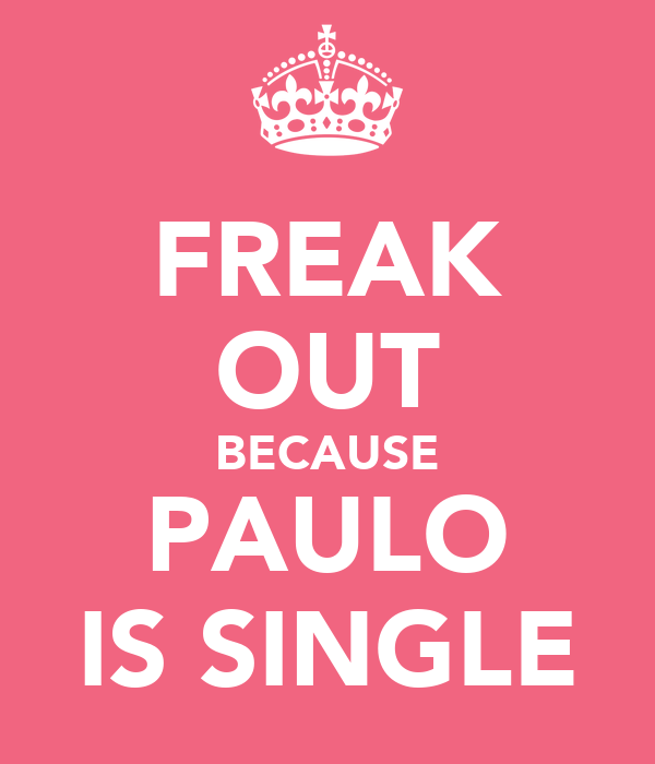 FREAK OUT BECAUSE PAULO IS SINGLE