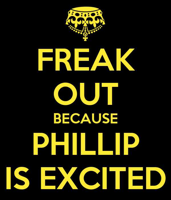 FREAK OUT BECAUSE PHILLIP IS EXCITED