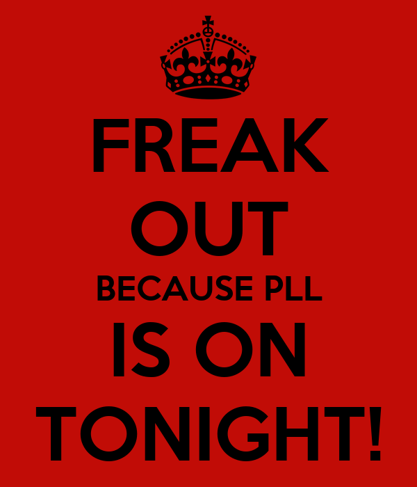 FREAK OUT BECAUSE PLL IS ON TONIGHT!