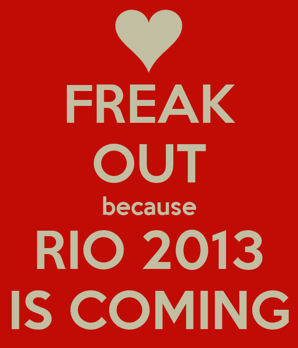 FREAK OUT because RIO 2013 IS COMING