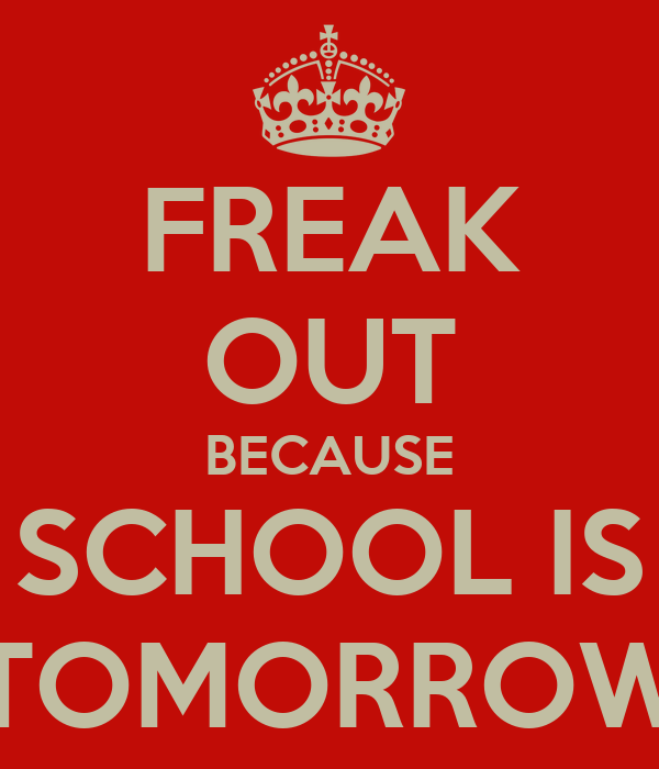 FREAK OUT BECAUSE SCHOOL IS TOMORROW