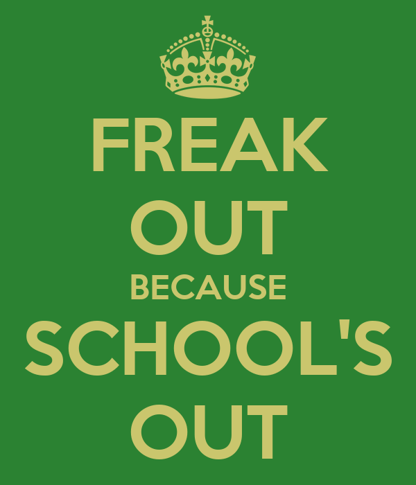 FREAK OUT BECAUSE SCHOOL'S OUT